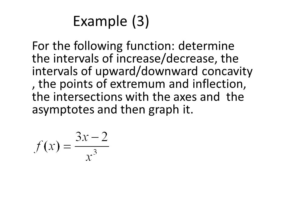 Example (3) For the following function: determine the intervals of increase/decrease, the intervals of upward/downward concavity, the points of extremum and inflection, the intersections with the axes and the asymptotes and then graph it.