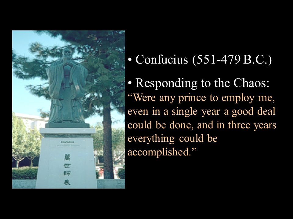 Confucius (551-479 B.C.) Responding to the Chaos: Were any prince to employ me, even in a single year a good deal could be done, and in three years everything could be accomplished.