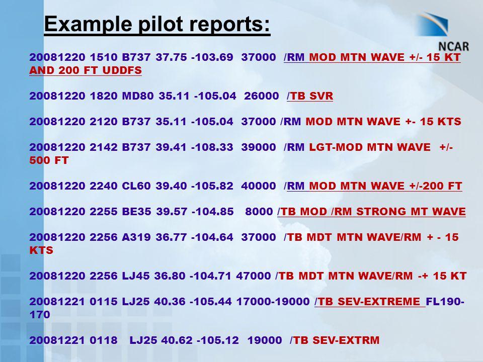 20081220 1510 B737 37.75 -103.69 37000 /RM MOD MTN WAVE +/- 15 KT AND 200 FT UDDFS 20081220 1820 MD80 35.11 -105.04 26000 /TB SVR 20081220 2120 B737 35.11 -105.04 37000 /RM MOD MTN WAVE +- 15 KTS 20081220 2142 B737 39.41 -108.33 39000 /RM LGT-MOD MTN WAVE +/- 500 FT 20081220 2240 CL60 39.40 -105.82 40000 /RM MOD MTN WAVE +/-200 FT 20081220 2255 BE35 39.57 -104.85 8000 /TB MOD /RM STRONG MT WAVE 20081220 2256 A319 36.77 -104.64 37000 /TB MDT MTN WAVE/RM + - 15 KTS 20081220 2256 LJ45 36.80 -104.71 47000 /TB MDT MTN WAVE/RM -+ 15 KT 20081221 0115 LJ25 40.36 -105.44 17000-19000 /TB SEV-EXTREME FL190- 170 20081221 0118 LJ25 40.62 -105.12 19000 /TB SEV-EXTRM Example pilot reports: