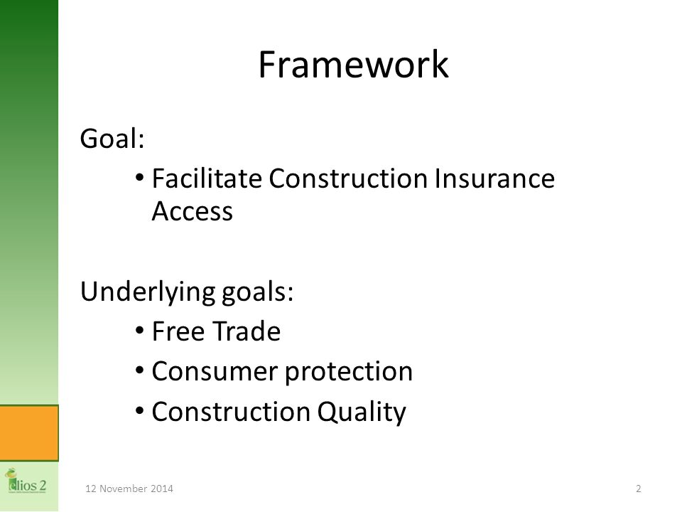 Framework Goal: Facilitate Construction Insurance Access Underlying goals: Free Trade Consumer protection Construction Quality 12 November 20142