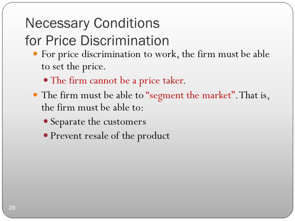 Necessary Conditions for Price Discrimination 28 For price discrimination to work, the firm must be able to set the price.