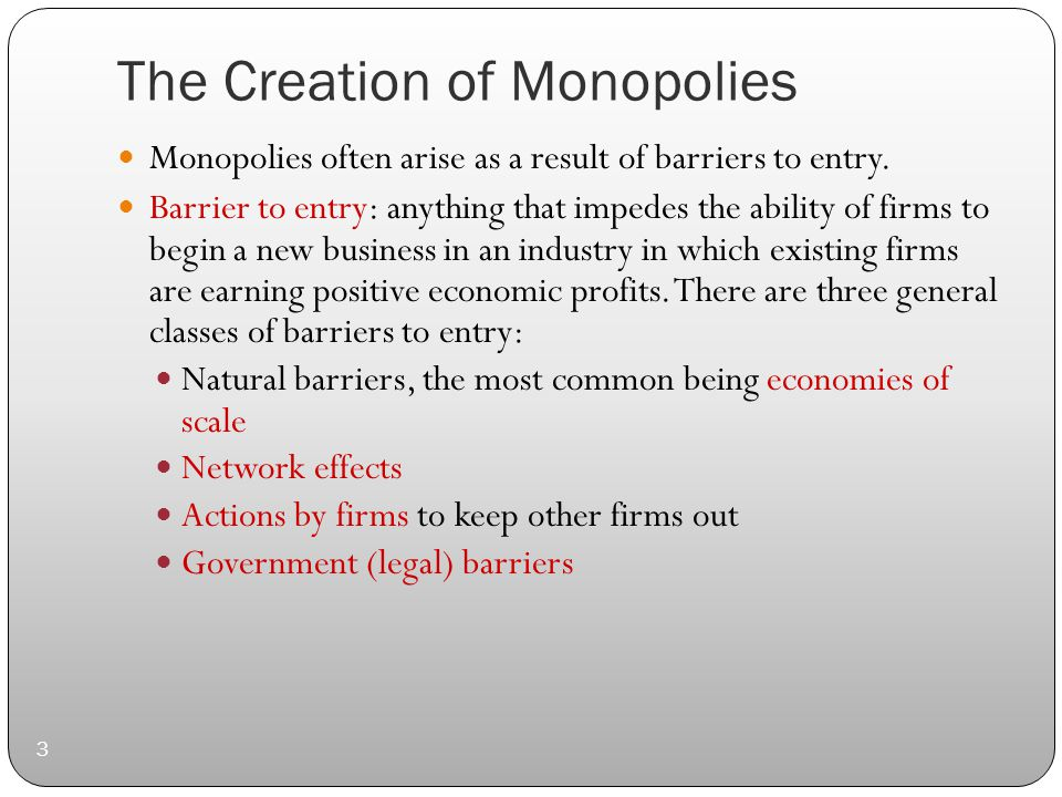 The Creation of Monopolies 3 Monopolies often arise as a result of barriers to entry.