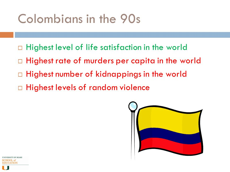 Colombians in the 90s  Highest level of life satisfaction in the world  Highest rate of murders per capita in the world  Highest number of kidnappings in the world  Highest levels of random violence
