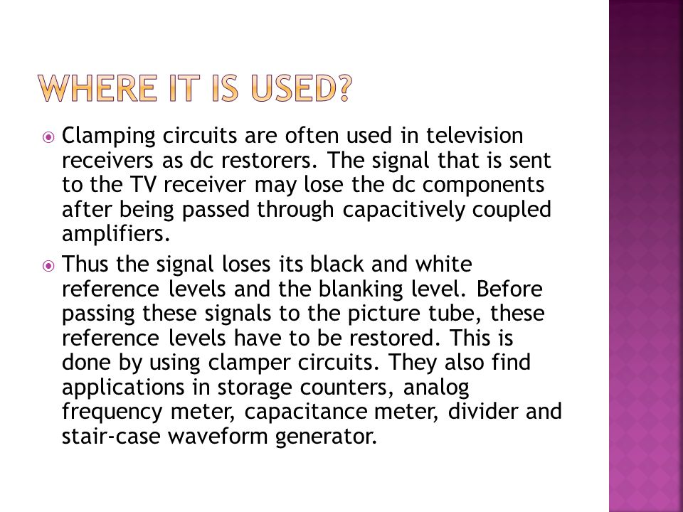  Clamping circuits are often used in television receivers as dc restorers. The signal that is sent to the TV receiver may lose the dc components afte