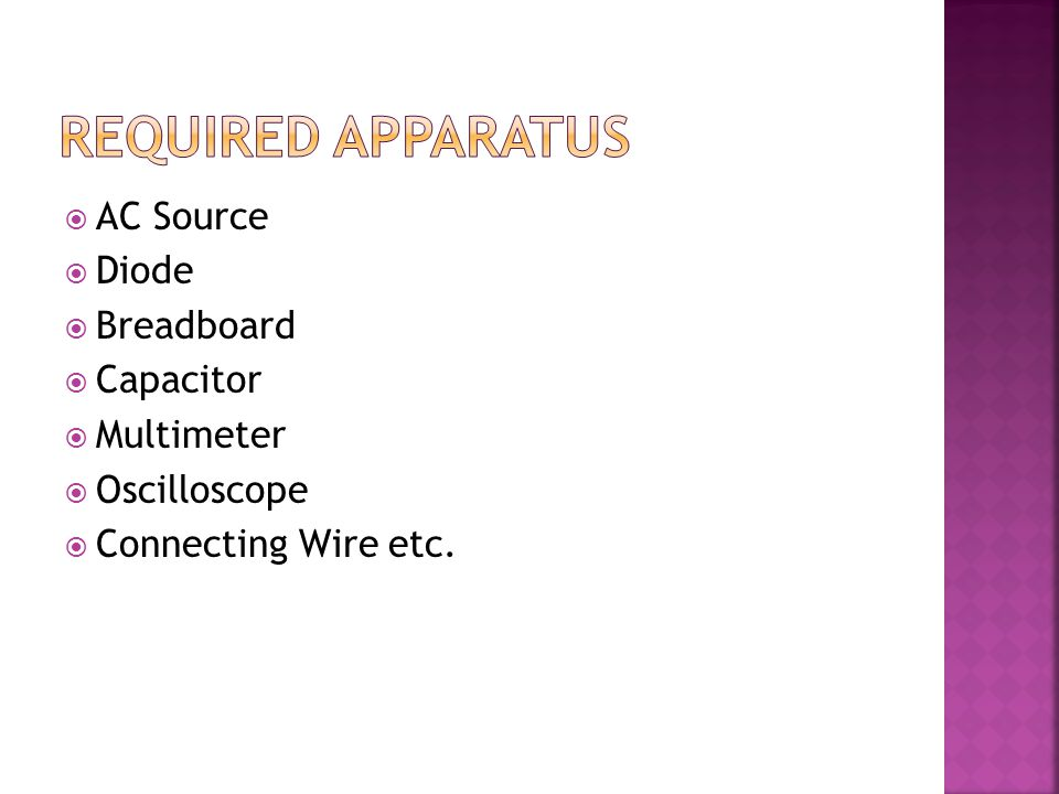  AC Source  Diode  Breadboard  Capacitor  Multimeter  Oscilloscope  Connecting Wire etc.
