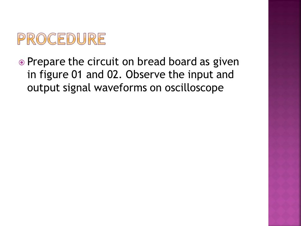  Prepare the circuit on bread board as given in figure 01 and 02. Observe the input and output signal waveforms on oscilloscope