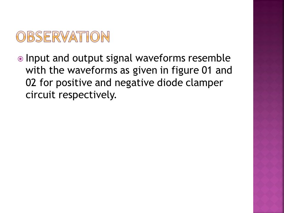  Input and output signal waveforms resemble with the waveforms as given in figure 01 and 02 for positive and negative diode clamper circuit respectiv