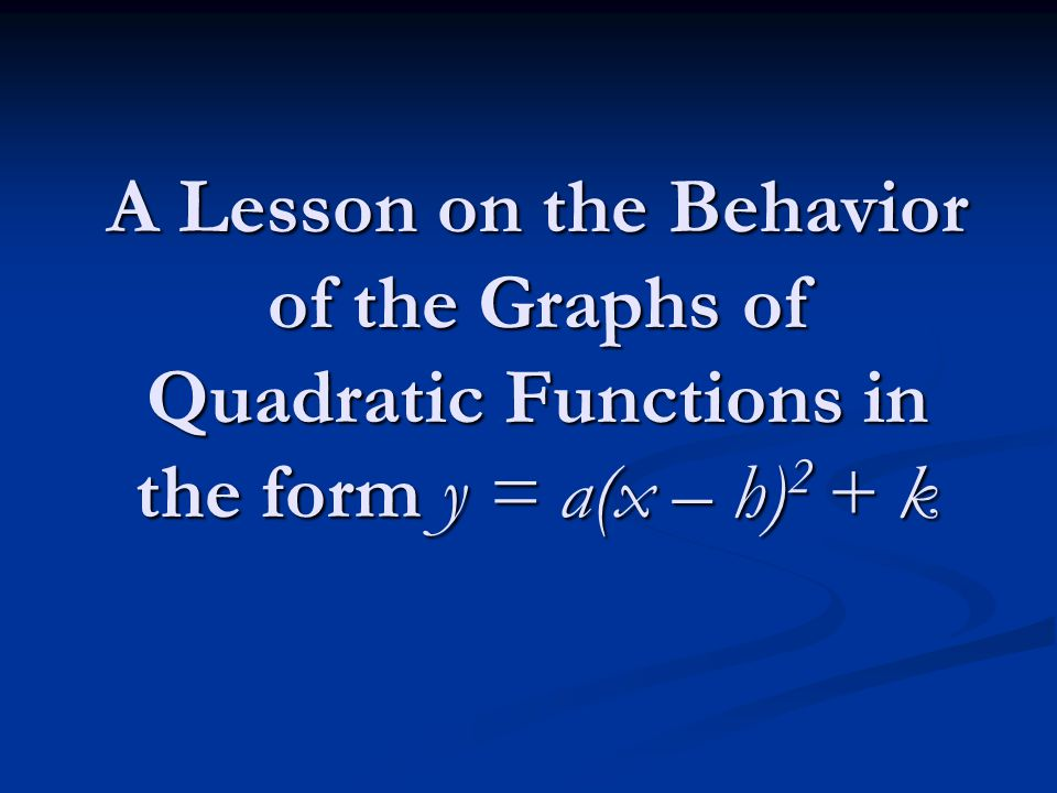 A Lesson on the Behavior of the Graphs of Quadratic Functions in the form y = a(x – h) 2 + k