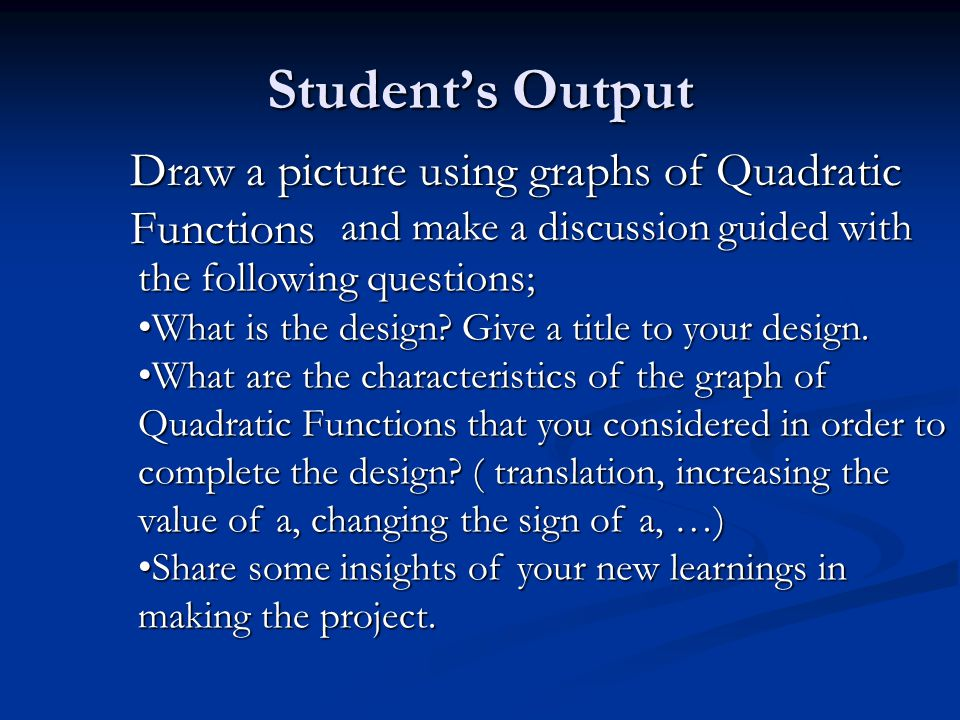 Student's Output Draw a picture using graphs of Quadratic Functions and make a discussion guided with the following questions; and make a discussion guided with the following questions; What is the design.