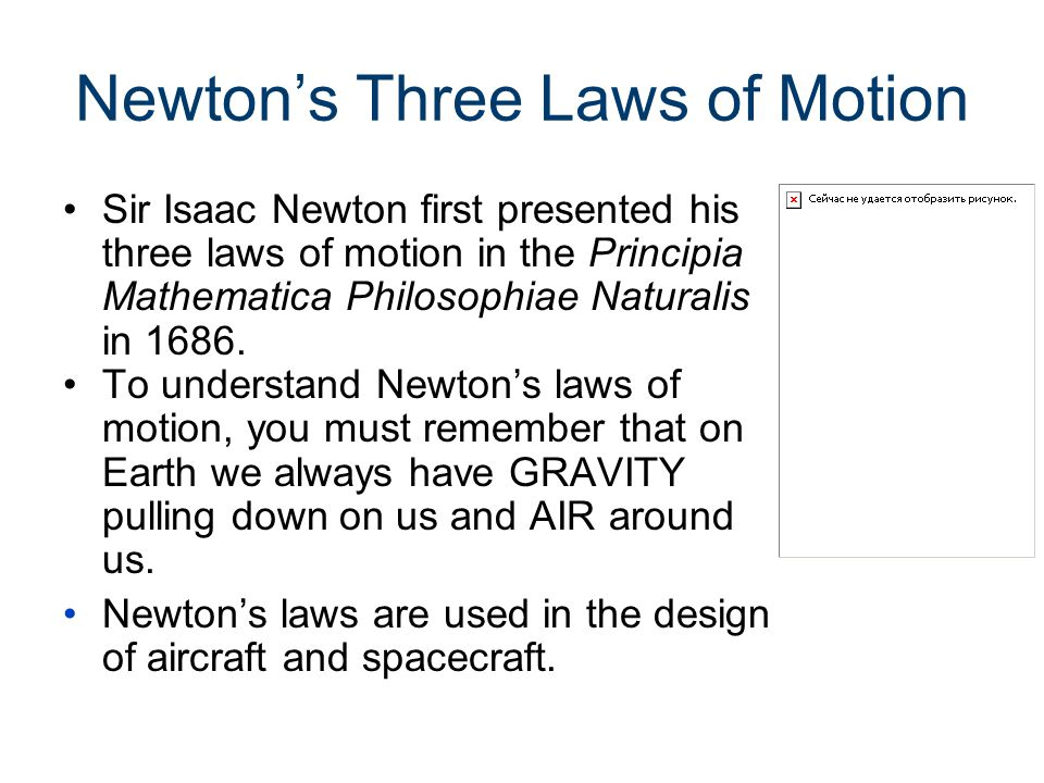 Newton's Three Laws of Motion Sir Isaac Newton first presented his three laws of motion in the Principia Mathematica Philosophiae Naturalis in 1686.