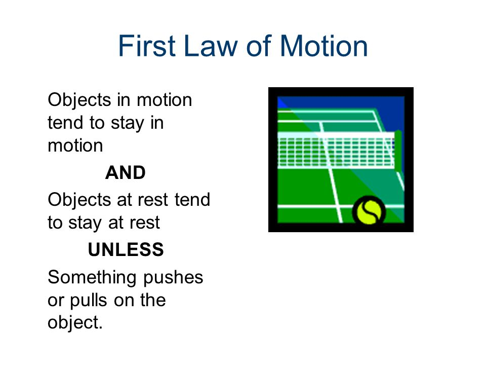 First Law of Motion Objects in motion tend to stay in motion AND Objects at rest tend to stay at rest UNLESS Something pushes or pulls on the object.