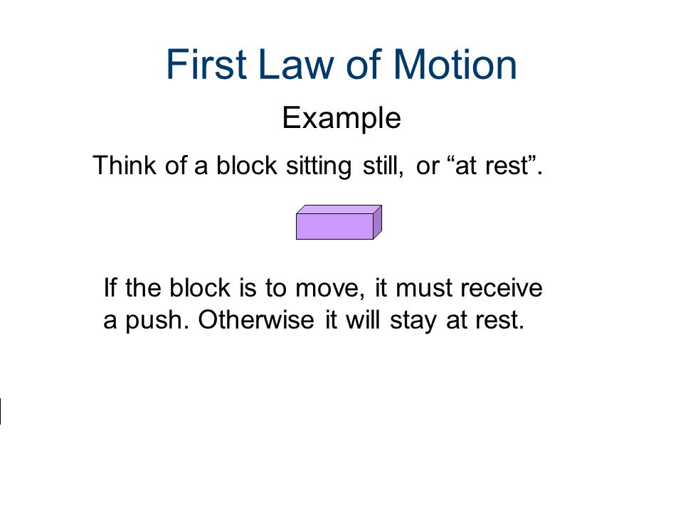 First Law of Motion Example Think of a block sitting still, or at rest .