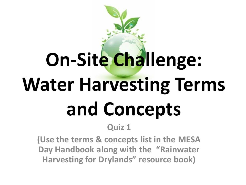 Quiz 1 (Use the terms & concepts list in the MESA Day Handbook along with the Rainwater Harvesting for Drylands resource book) On-Site Challenge: Water Harvesting Terms and Concepts