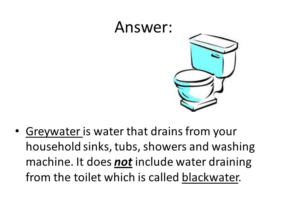 Answer: Greywater is water that drains from your household sinks, tubs, showers and washing machine. It does not include water draining from the toile