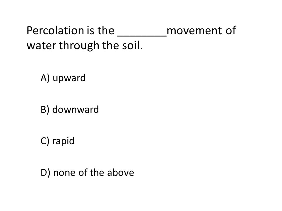 Percolation is the ________movement of water through the soil. A) upward B) downward C) rapid D) none of the above