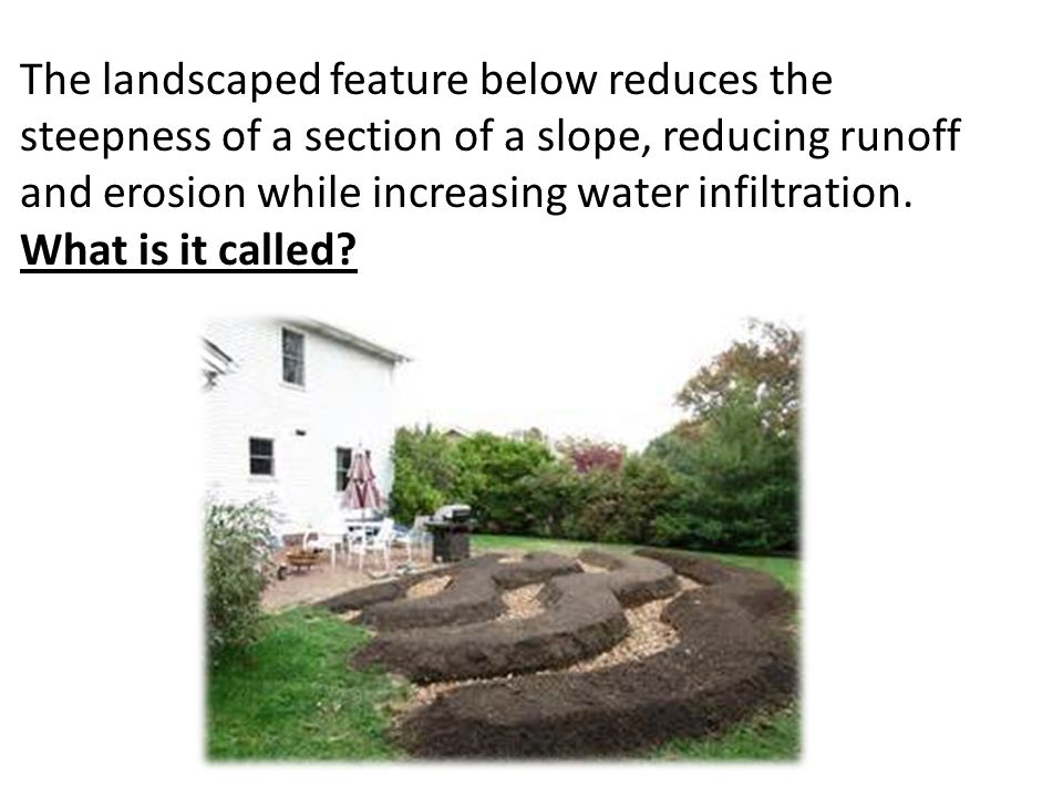 The landscaped feature below reduces the steepness of a section of a slope, reducing runoff and erosion while increasing water infiltration. What is i