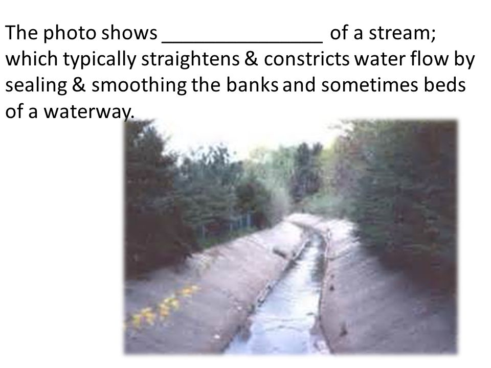 The photo shows _______________ of a stream; which typically straightens & constricts water flow by sealing & smoothing the banks and sometimes beds o