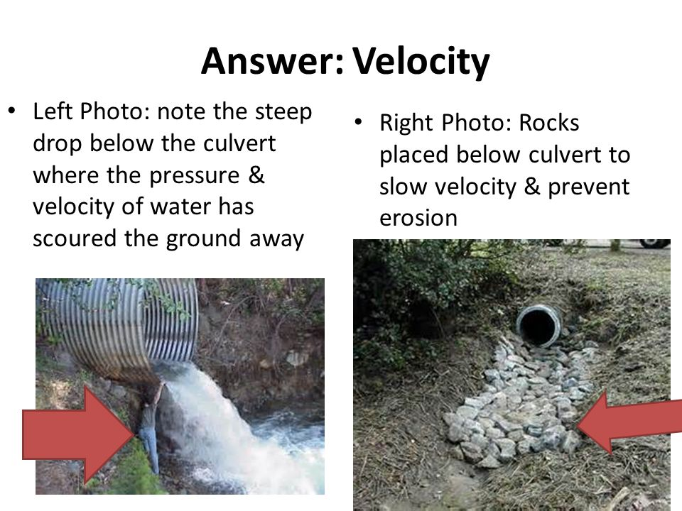 Answer: Velocity Left Photo: note the steep drop below the culvert where the pressure & velocity of water has scoured the ground away Right Photo: Rocks placed below culvert to slow velocity & prevent erosion