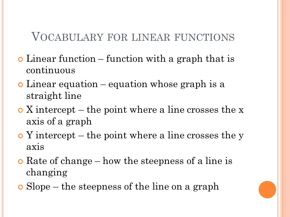 V OCABULARY FOR LINEAR FUNCTIONS Linear function – function with a graph that is continuous Linear equation – equation whose graph is a straight line