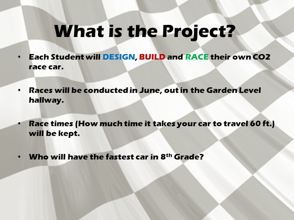 What is the Project. Each Student will DESIGN, BUILD and RACE their own CO2 race car.