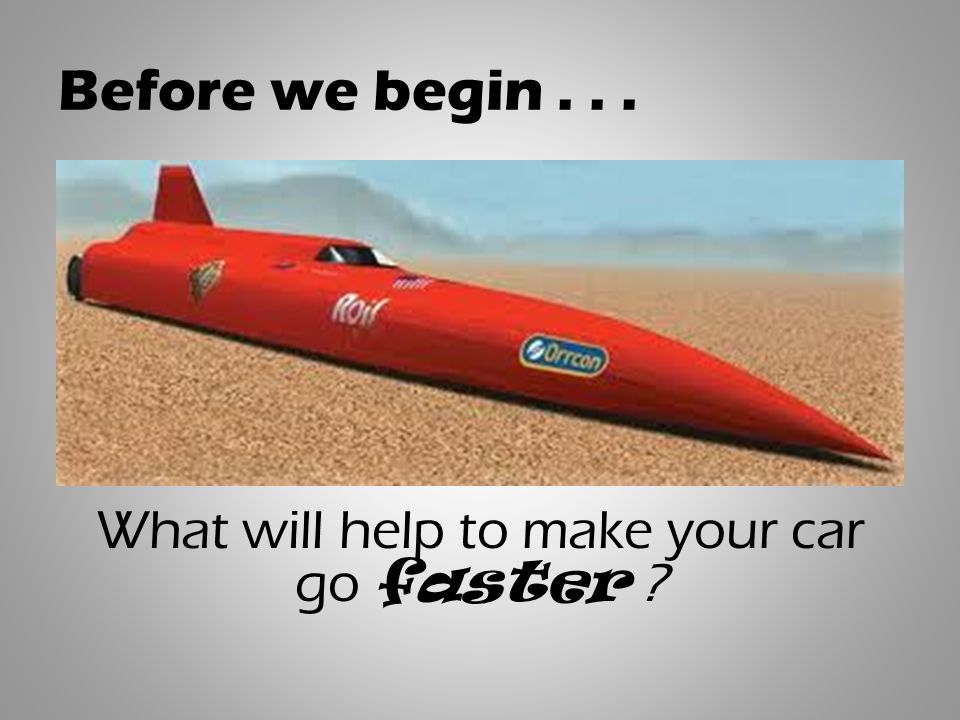 Before we begin... What will help to make your car go faster