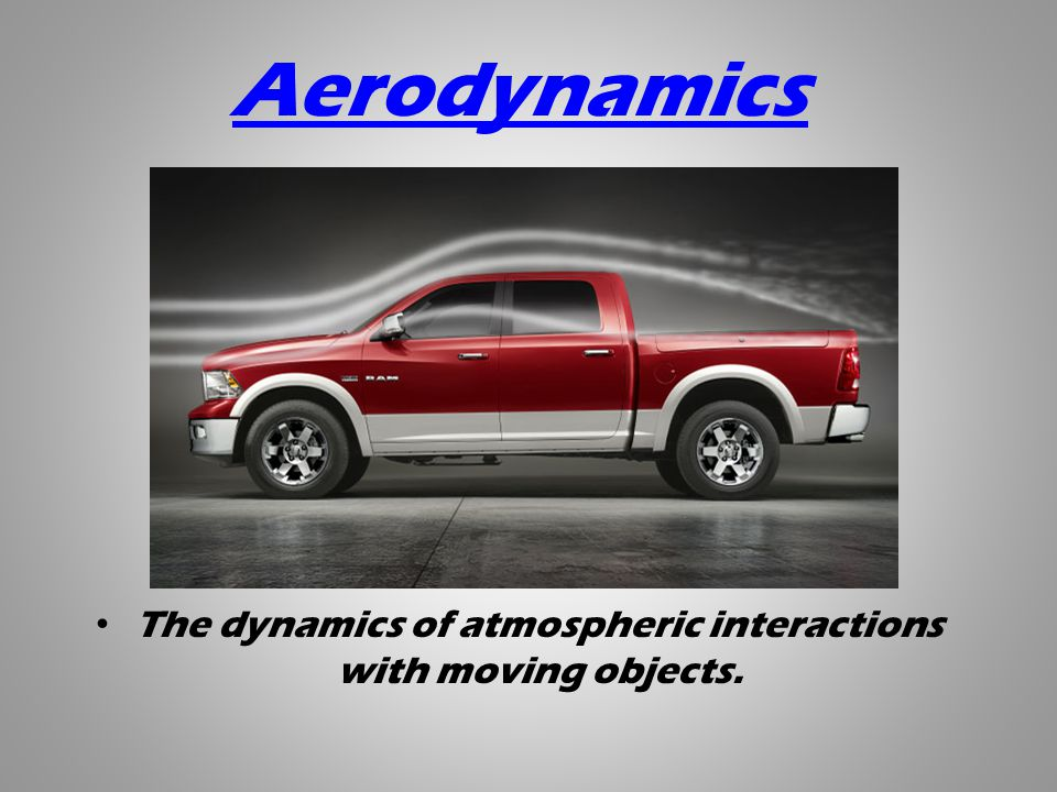 Aerodynamics The dynamics of atmospheric interactions with moving objects.