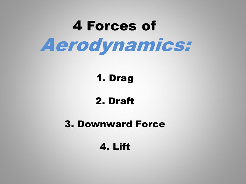 4 Forces of Aerodynamics: 1. Drag 2. Draft 3. Downward Force 4. Lift