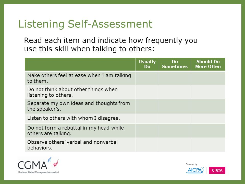 Listening Self-Assessment Read each item and indicate how frequently you use this skill when talking to others: Usually Do Do Sometimes Should Do More Often Make others feel at ease when I am talking to them.