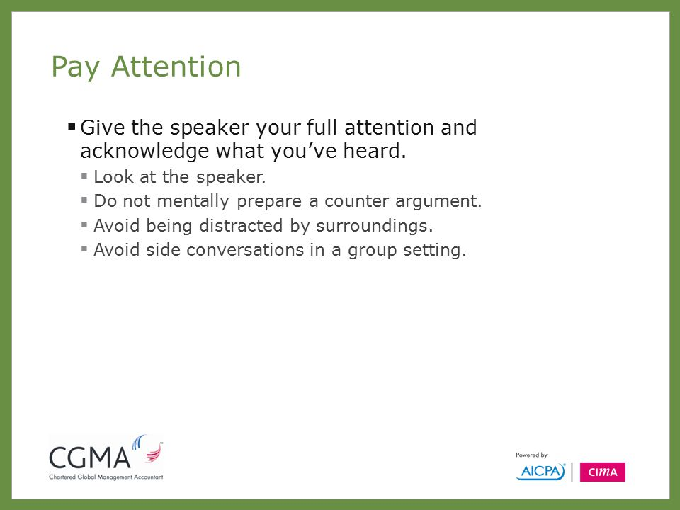 Pay Attention  Give the speaker your full attention and acknowledge what you've heard.