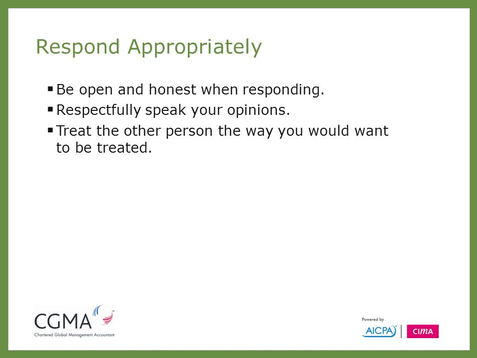 Respond Appropriately  Be open and honest when responding.