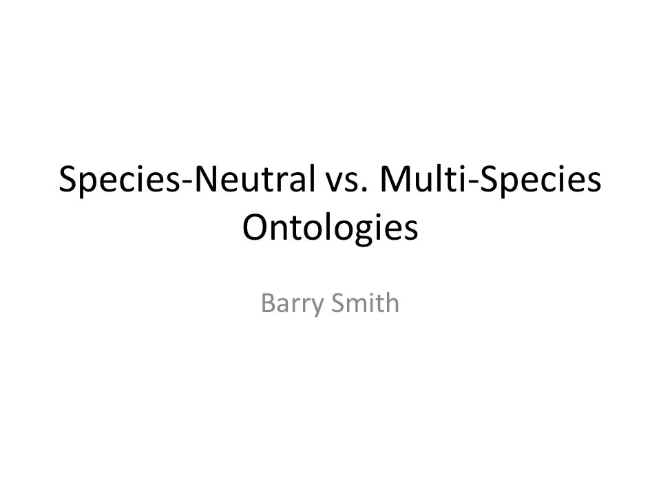 Species-Neutral vs. Multi-Species Ontologies Barry Smith