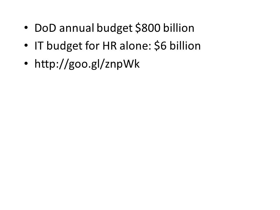 DoD annual budget $800 billion IT budget for HR alone: $6 billion http://goo.gl/znpWk