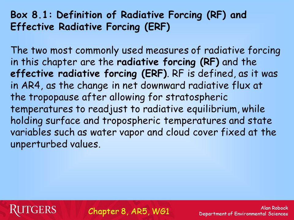 Alan Robock Department of Environmental Sciences Box 8.1: Definition of Radiative Forcing (RF) and Effective Radiative Forcing (ERF) (continued) ERF is the change in net top-of-the-atmosphere downward radiative flux after allowing for atmospheric temperatures, water vapour, and clouds to adjust, but with surface temperature or a portion of surface conditions unchanged.