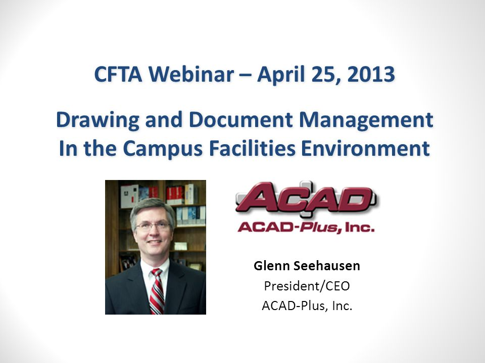 CFTA Webinar – April 25, 2013 Drawing and Document Management In the Campus Facilities Environment CFTA Webinar – April 25, 2013 Drawing and Document Management In the Campus Facilities Environment Glenn Seehausen President/CEO ACAD-Plus, Inc.