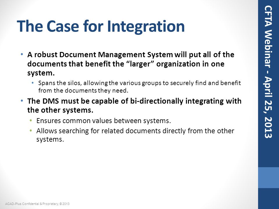The Case for Integration A robust Document Management System will put all of the documents that benefit the larger organization in one system.