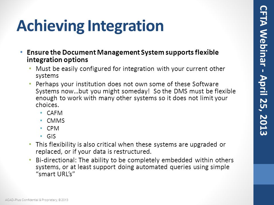 Achieving Integration Ensure the Document Management System supports flexible integration options Must be easily configured for integration with your current other systems Perhaps your institution does not own some of these Software Systems now…but you might someday.