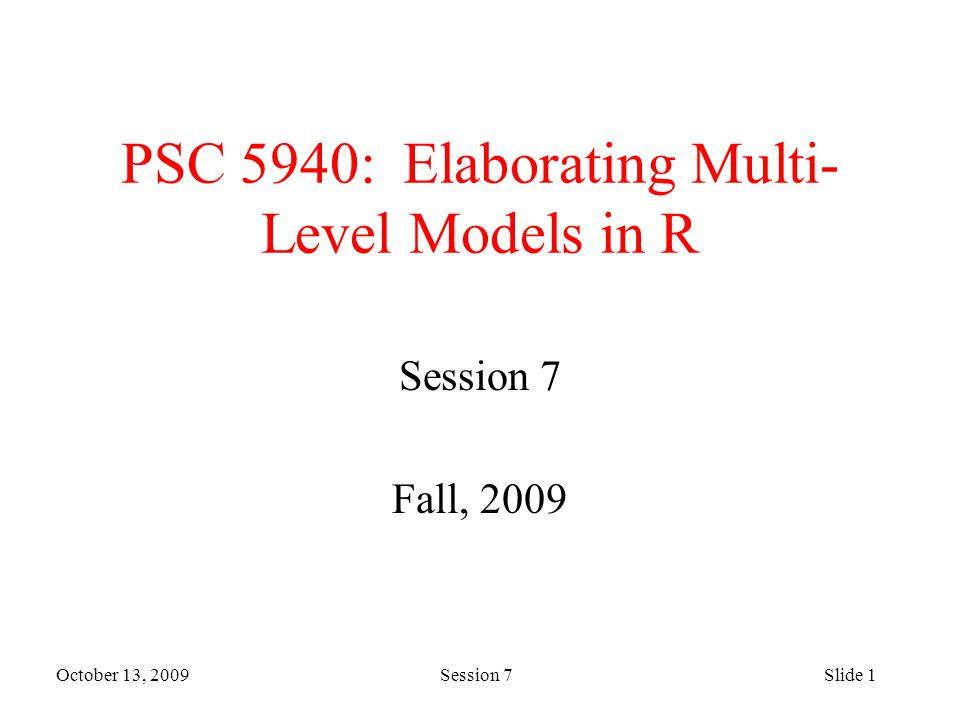 October 13, 2009 Session 7Slide 1 PSC 5940: Elaborating Multi- Level Models in R Session 7 Fall, 2009