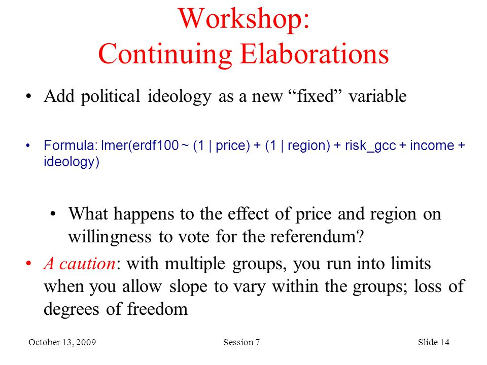 October 13, 2009 Session 7Slide 14 Workshop: Continuing Elaborations Add political ideology as a new fixed variable Formula: lmer(erdf100 ~ (1 | price) + (1 | region) + risk_gcc + income + ideology) What happens to the effect of price and region on willingness to vote for the referendum.