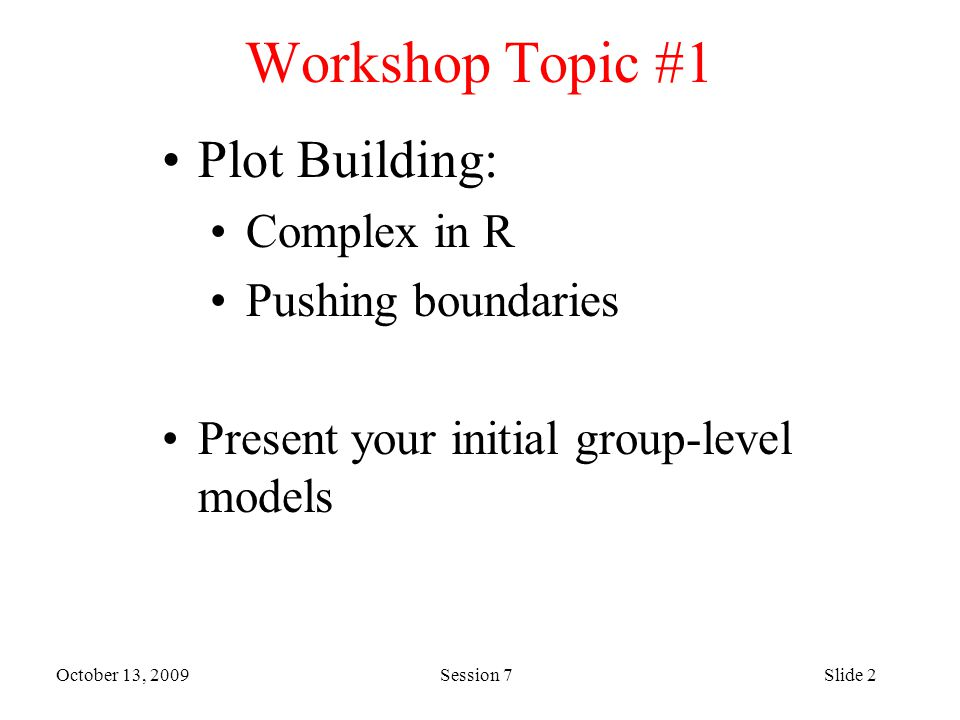 October 13, 2009 Session 7Slide 2 Workshop Topic #1 Plot Building: Complex in R Pushing boundaries Present your initial group-level models