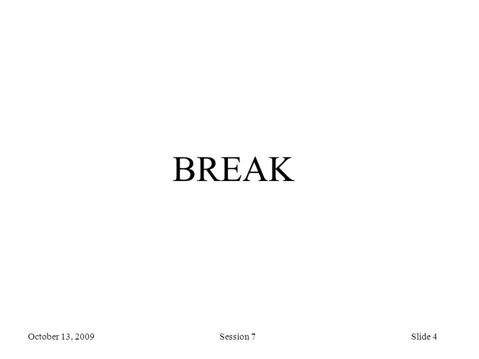 October 13, 2009 Session 7Slide 4 BREAK