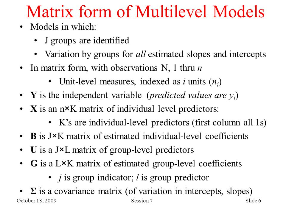 October 13, 2009 Session 7Slide 6 Matrix form of Multilevel Models Models in which: J groups are identified Variation by groups for all estimated slopes and intercepts In matrix form, with observations N, 1 thru n Unit-level measures, indexed as i units (n i ) Y is the independent variable (predicted values are y i ) X is an n×K matrix of individual level predictors: K's are individual-level predictors (first column all 1s) B is J×K matrix of estimated individual-level coefficients U is a J×L matrix of group-level predictors G is a L×K matrix of estimated group-level coefficients j is group indicator; l is group predictor Σ is a covariance matrix (of variation in intercepts, slopes)