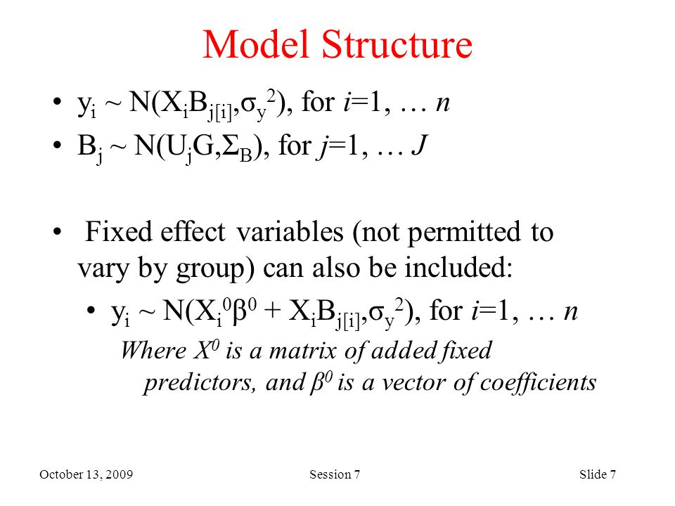 October 13, 2009 Session 7Slide 7 Model Structure y i ~ N(X i B j[i],σ y 2 ), for i=1, … n B j ~ N(U j G,Σ B ), for j=1, … J Fixed effect variables (not permitted to vary by group) can also be included: y i ~ N(X i 0 β 0 + X i B j[i],σ y 2 ), for i=1, … n Where X 0 is a matrix of added fixed predictors, and β 0 is a vector of coefficients