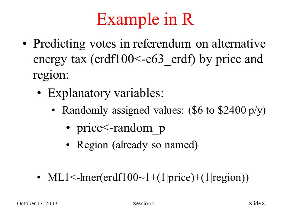 October 13, 2009 Session 7Slide 8 Example in R Predicting votes in referendum on alternative energy tax (erdf100<-e63_erdf) by price and region: Explanatory variables: Randomly assigned values: ($6 to $2400 p/y) price<-random_p Region (already so named) ML1<-lmer(erdf100~1+(1|price)+(1|region))