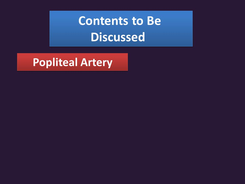 Contents to Be Discussed Popliteal Artery