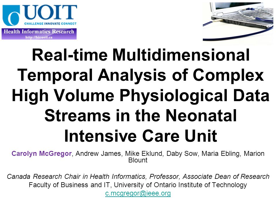 Real-time Multidimensional Temporal Analysis of Complex High Volume Physiological Data Streams in the Neonatal Intensive Care Unit Carolyn McGregor, Andrew James, Mike Eklund, Daby Sow, Maria Ebling, Marion Blount Canada Research Chair in Health Informatics, Professor, Associate Dean of Research Faculty of Business and IT, University of Ontario Institute of Technology c.mcgregor@ieee.org