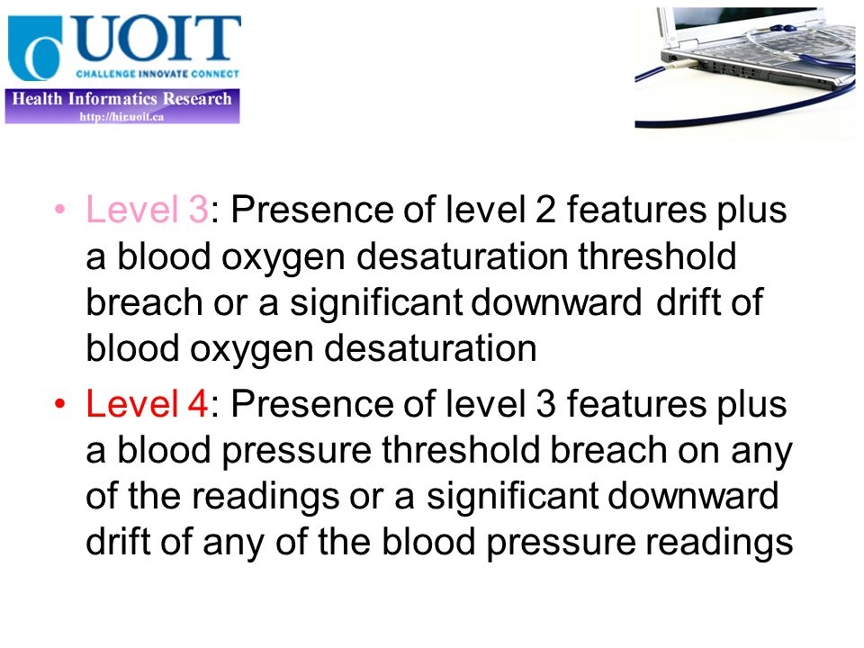 Level 3: Presence of level 2 features plus a blood oxygen desaturation threshold breach or a significant downward drift of blood oxygen desaturation Level 4: Presence of level 3 features plus a blood pressure threshold breach on any of the readings or a significant downward drift of any of the blood pressure readings