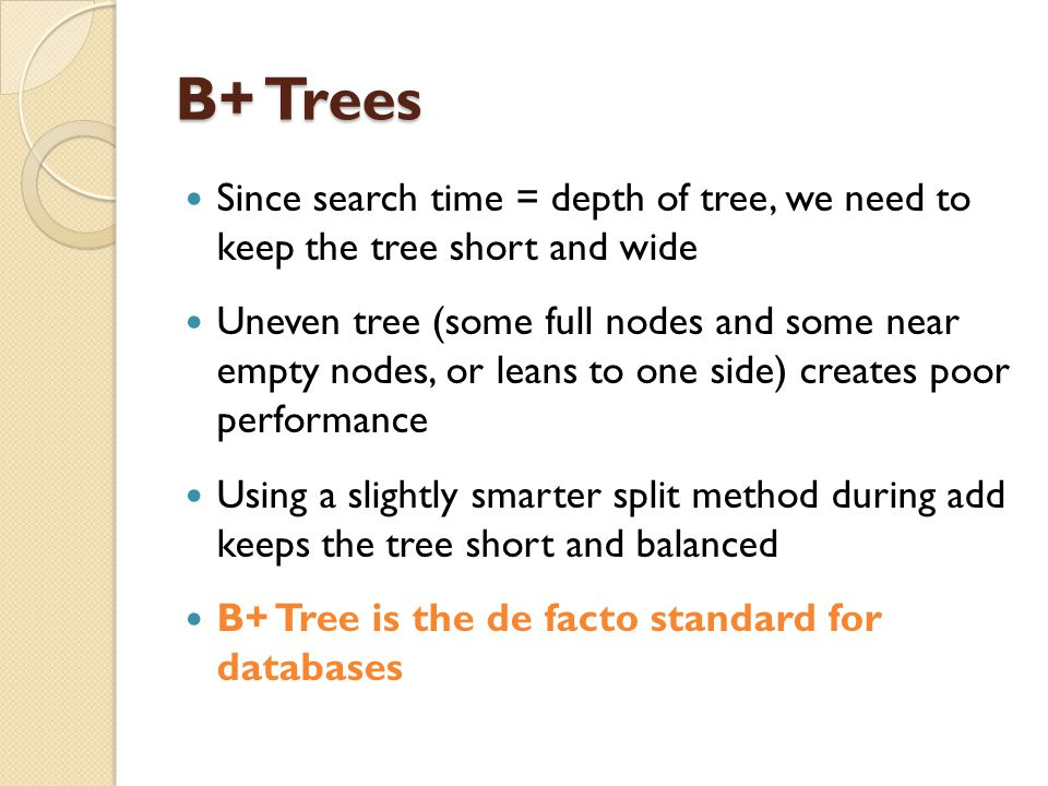 B+ Trees Since search time = depth of tree, we need to keep the tree short and wide Uneven tree (some full nodes and some near empty nodes, or leans to one side) creates poor performance Using a slightly smarter split method during add keeps the tree short and balanced B+ Tree is the de facto standard for databases
