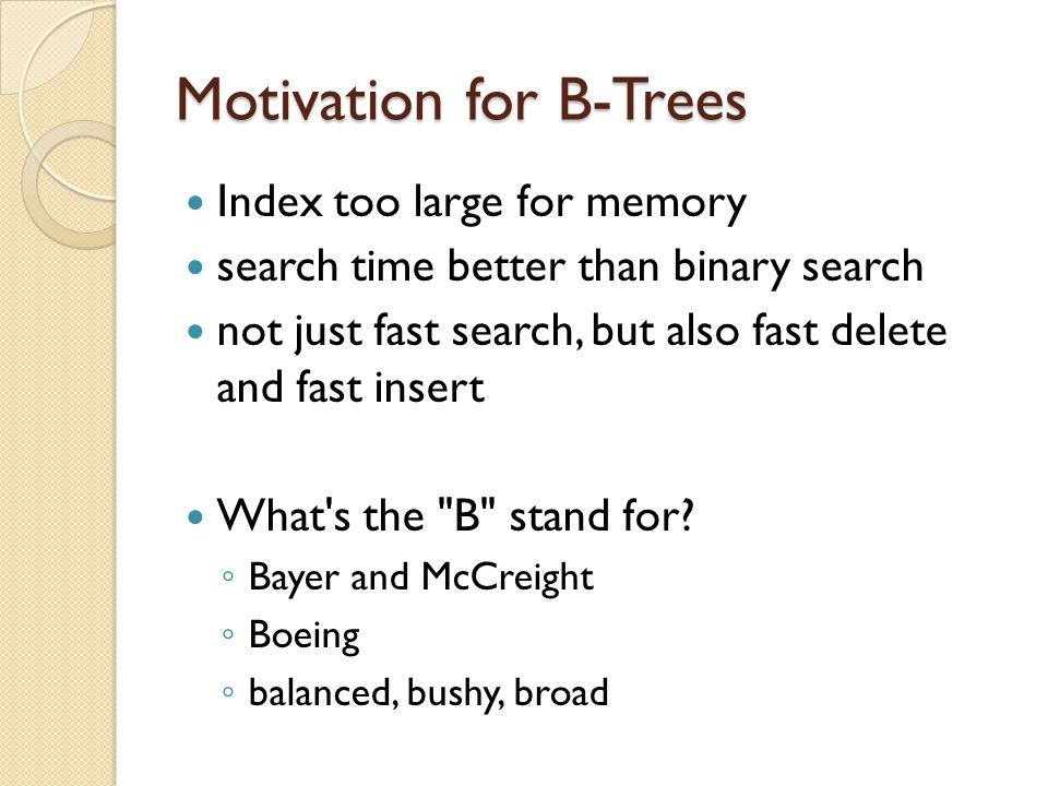 Motivation for B-Trees Index too large for memory search time better than binary search not just fast search, but also fast delete and fast insert What s the B stand for.