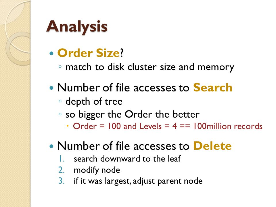 Analysis Order Size? ◦ match to disk cluster size and memory Number of file accesses to Search ◦ depth of tree ◦ so bigger the Order the better  Orde