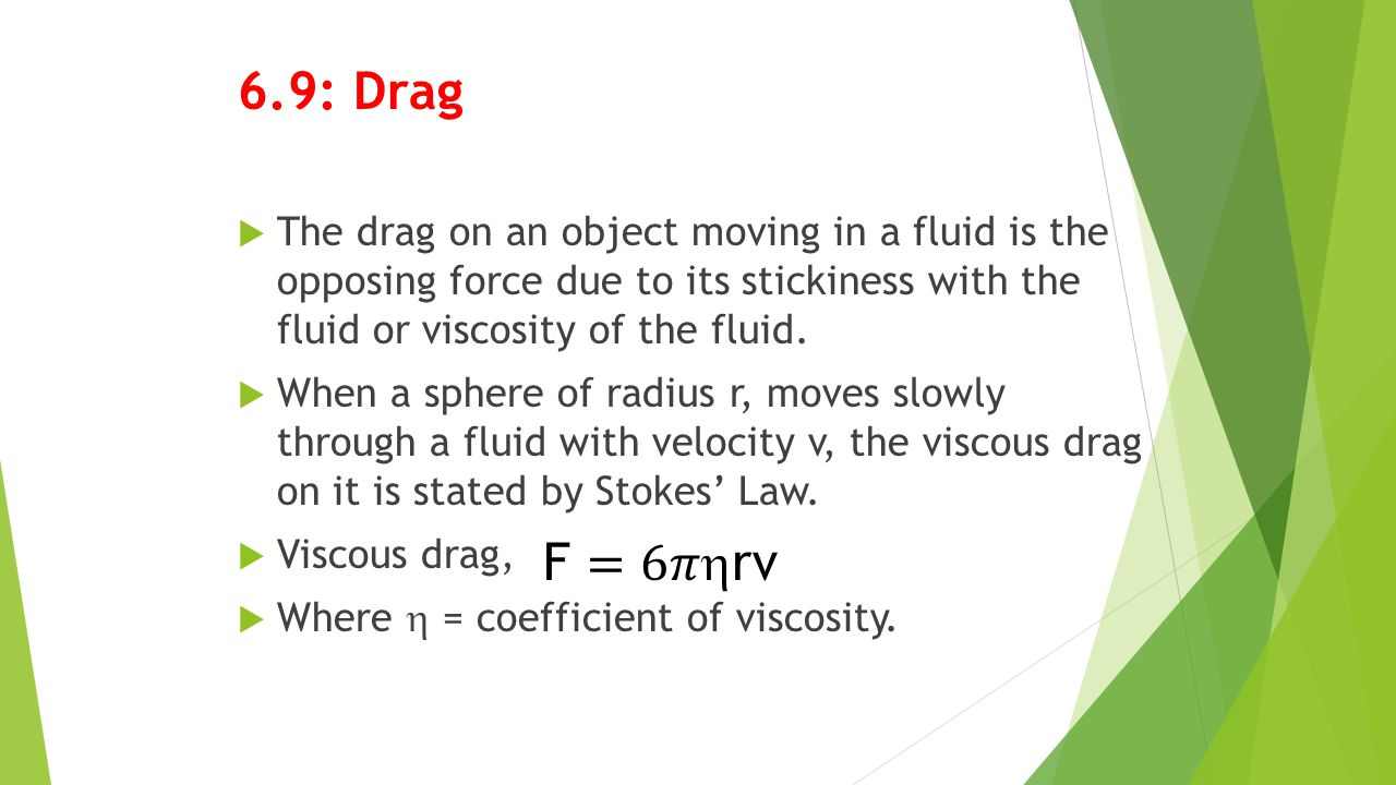6.9: Drag  The drag on an object moving in a fluid is the opposing force due to its stickiness with the fluid or viscosity of the fluid.  When a sph